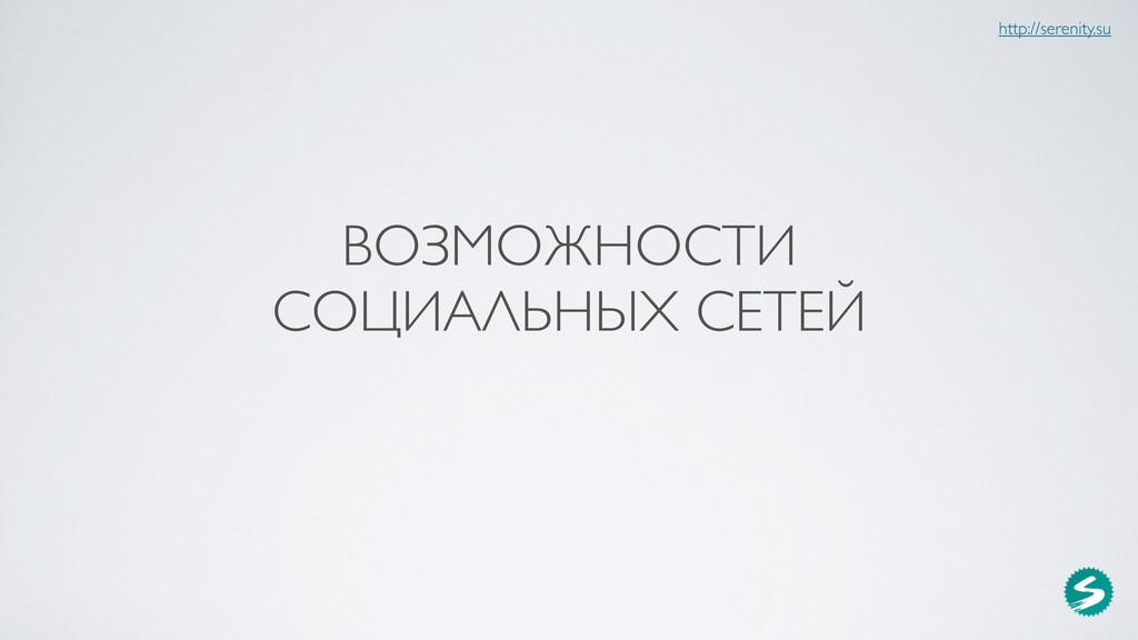 ВОЗМОЖНОСТИ СОЦИАЛЬНЫХ СЕТЕЙ http://serenity.su