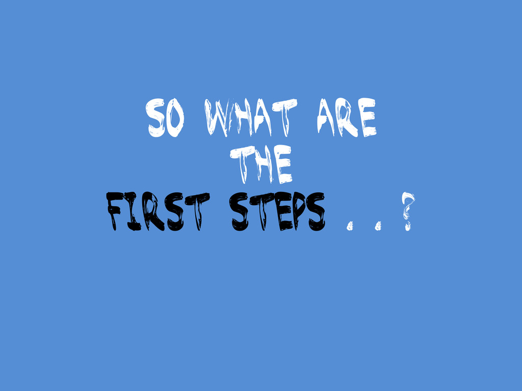 So what are the first steps . . ?