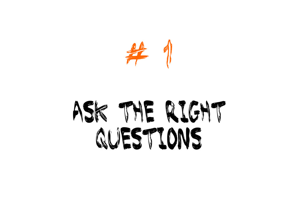 # 1 ask the right questions
