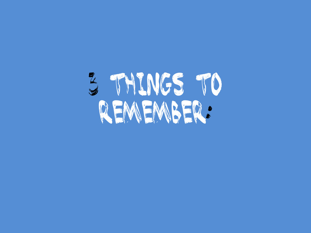 3 things to Remember: