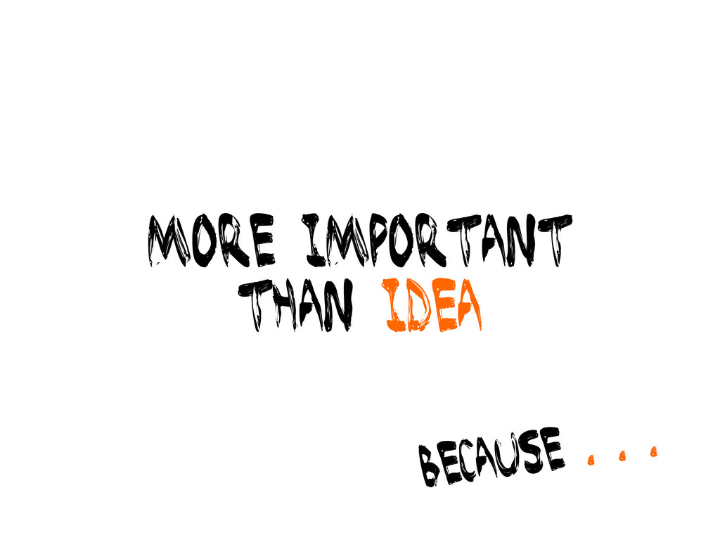 more important than idea