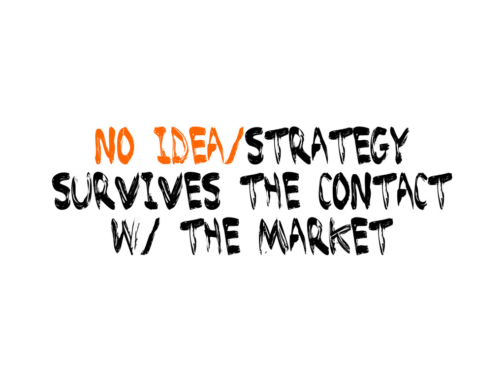 No idea/strategy survives the contact w/ the ma...