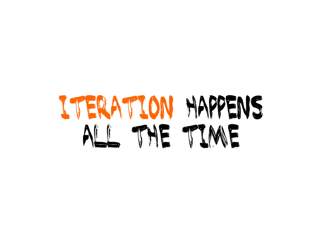 Iteration happens all the time