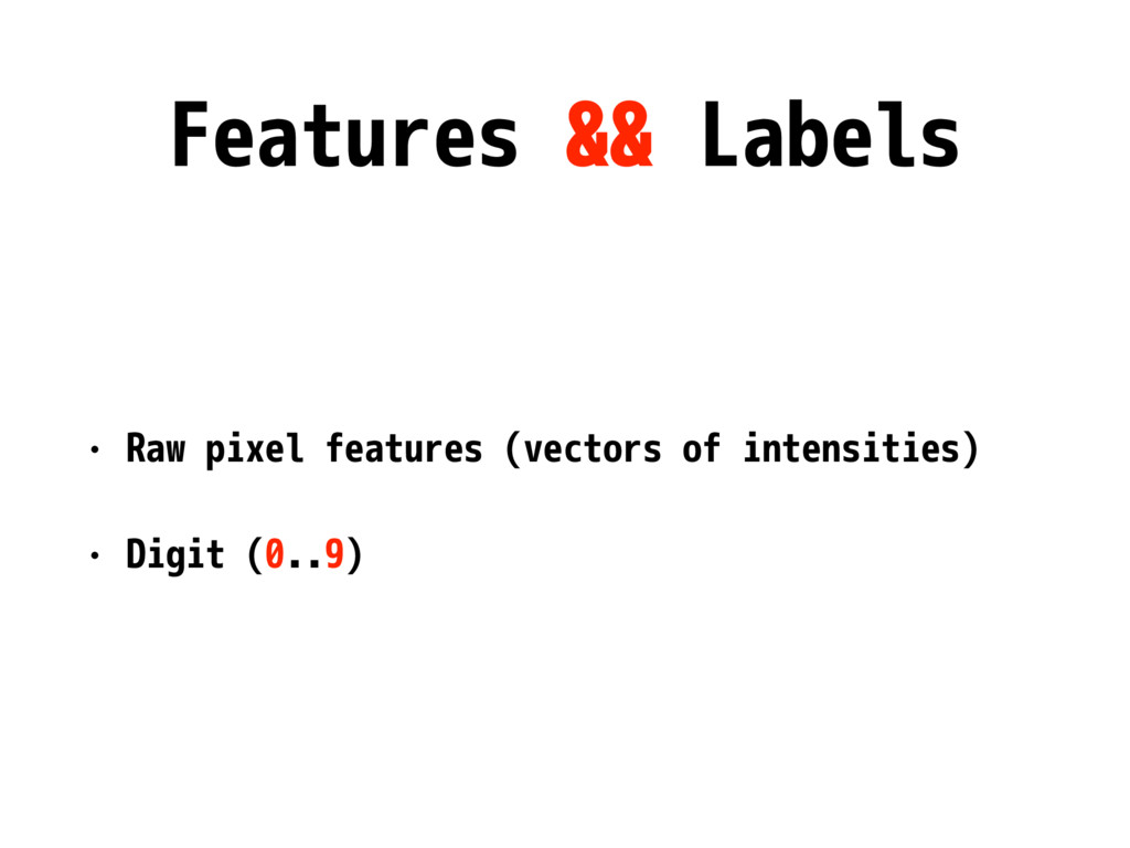 Features && Labels • Raw pixel features (vector...