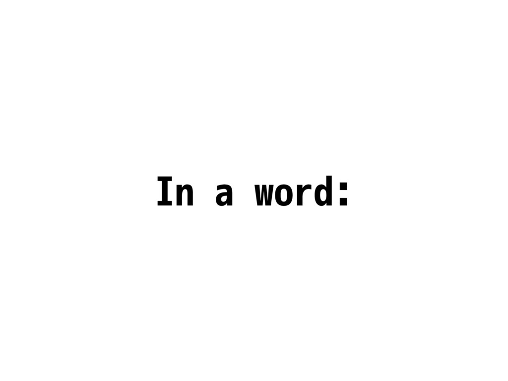 In a word: