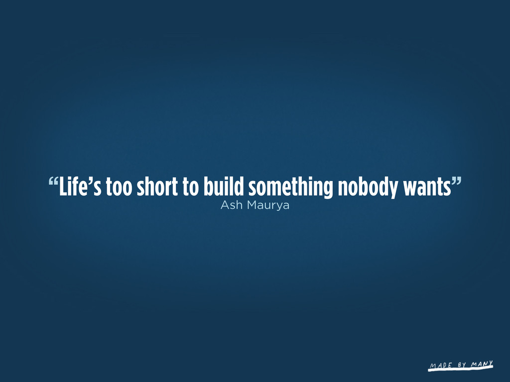 """""""Life's too short to build something nobody wan..."""