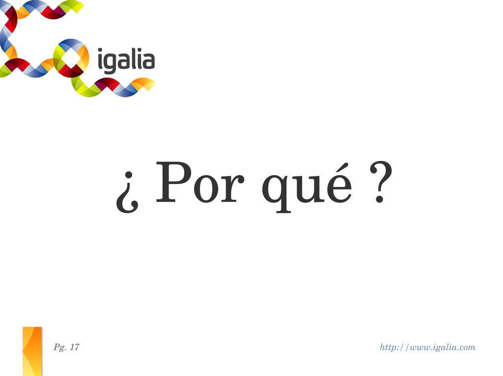 http://www.igalia.com Pg. 17 ¿ Por qué ?