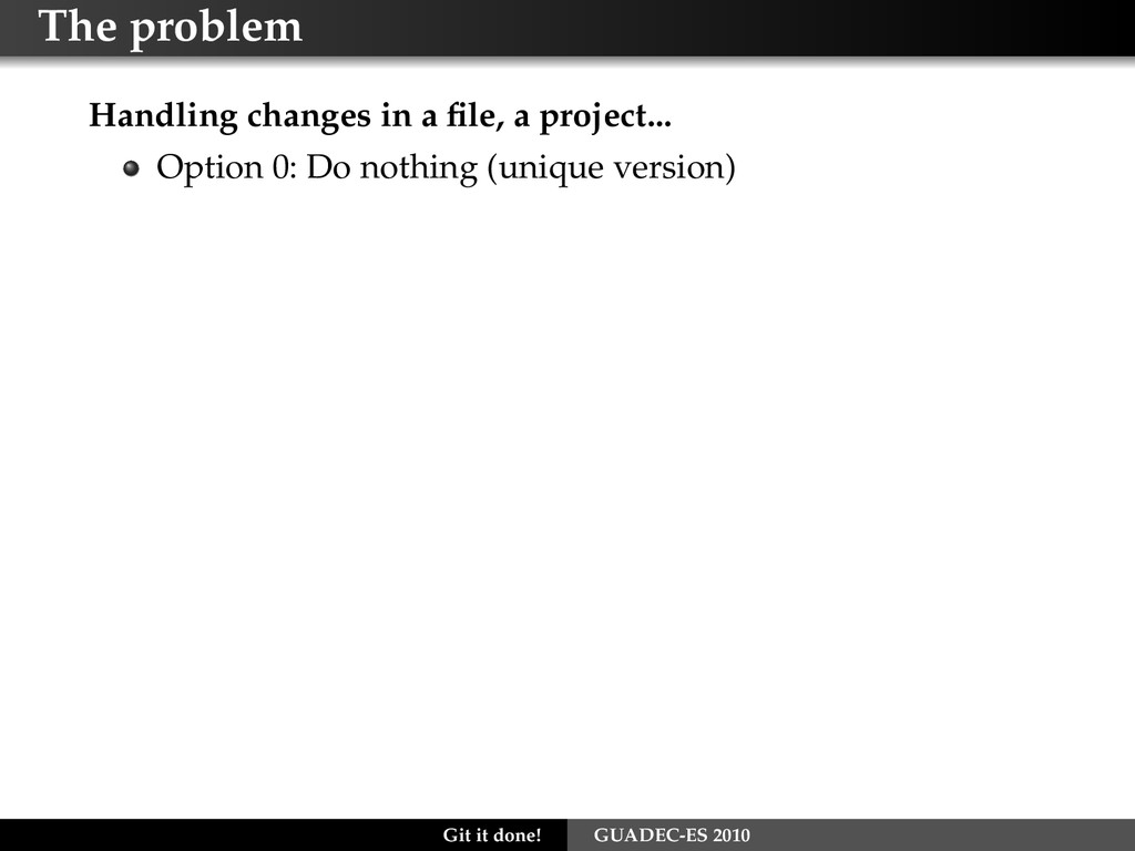 The problem Handling changes in a file, a projec...