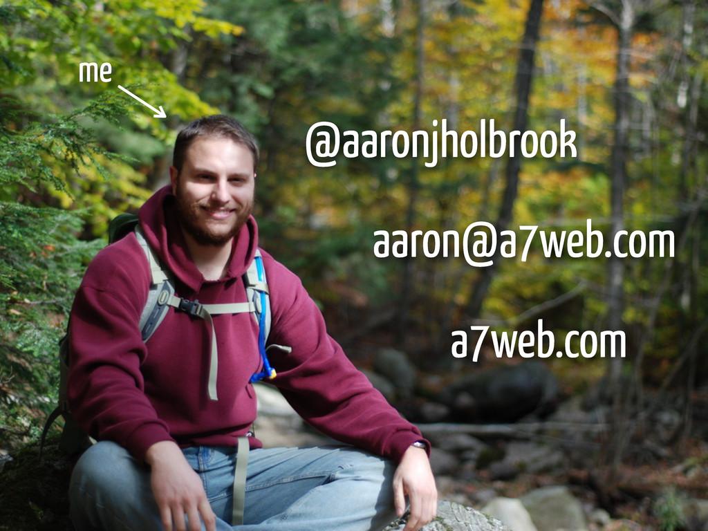 @aaronjholbrook aaron@a7web.com a7web.com me