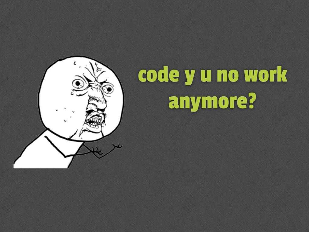 code y u no work anymore?
