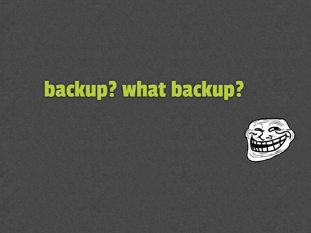 backup? what backup?
