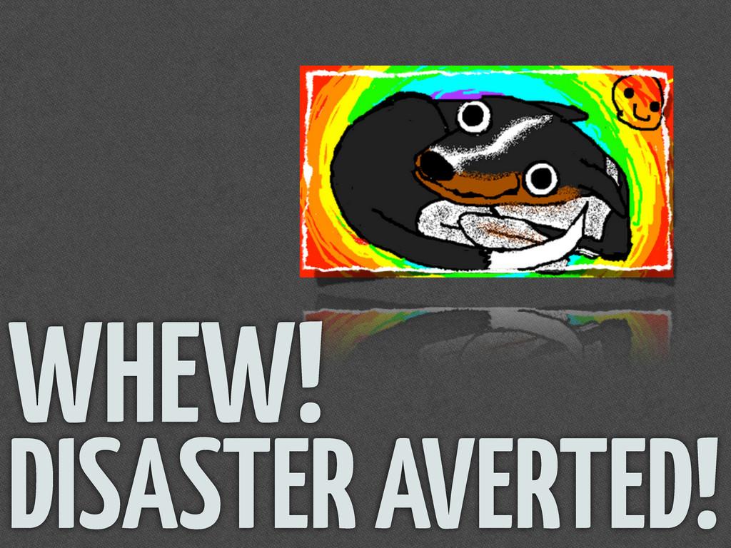 WHEW! DISASTER AVERTED!