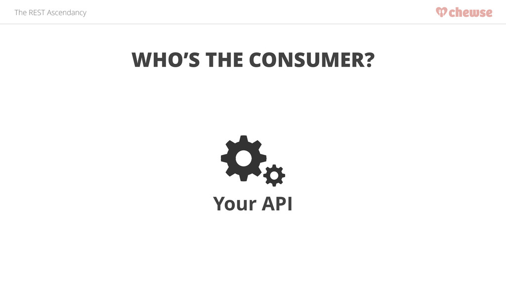 The REST Ascendancy WHO'S THE CONSUMER? Your API