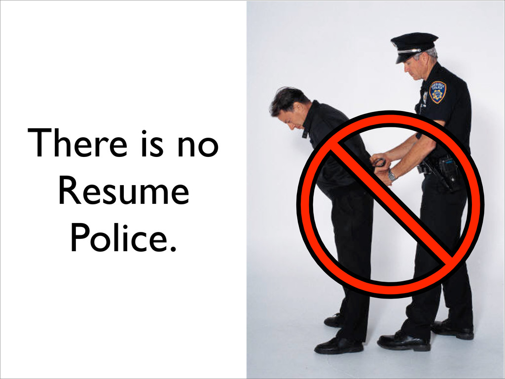 There is no Resume Police.