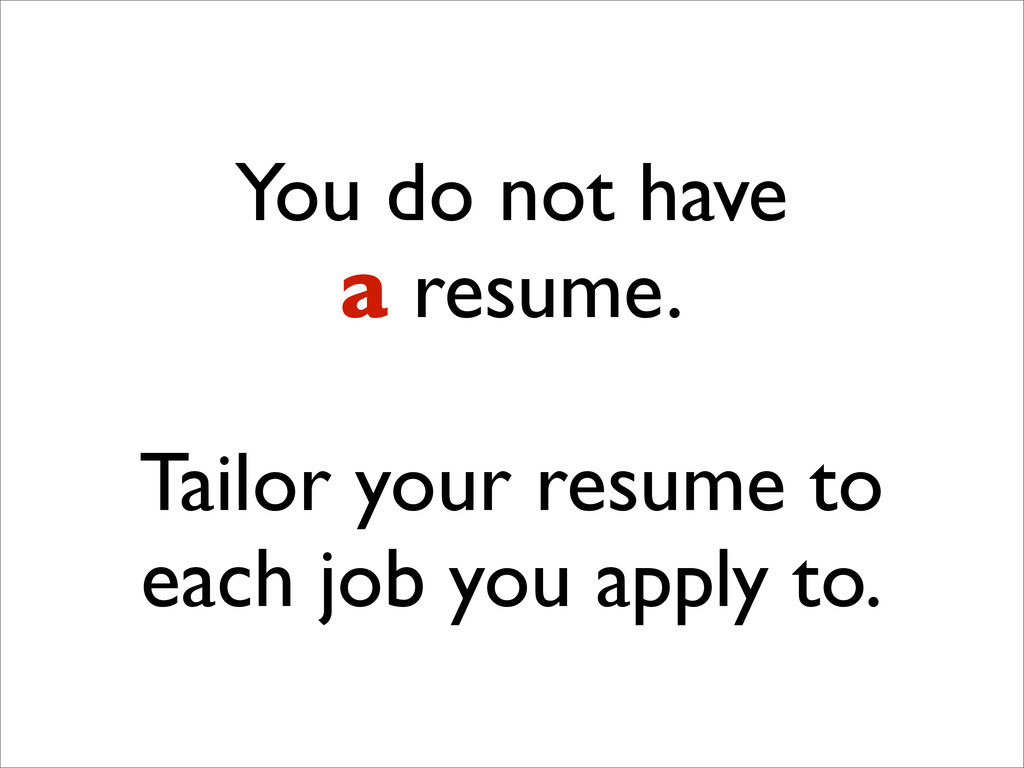 You do not have a resume. Tailor your resume to...
