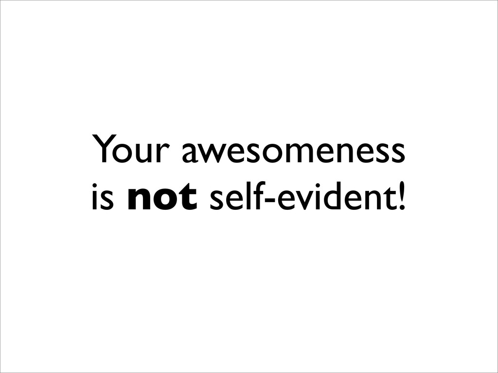 Your awesomeness is not self-evident!