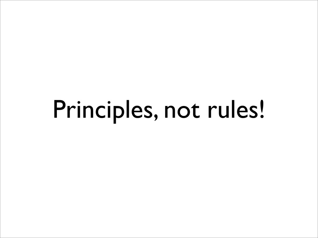 Principles, not rules!