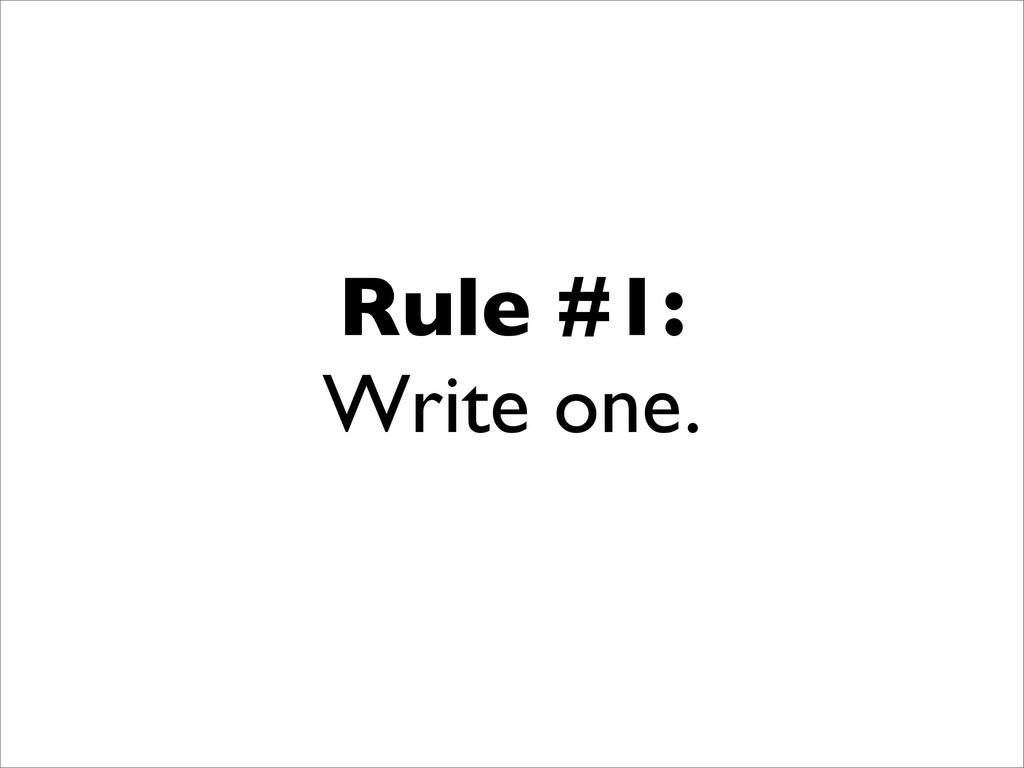 Rule #1: Write one.