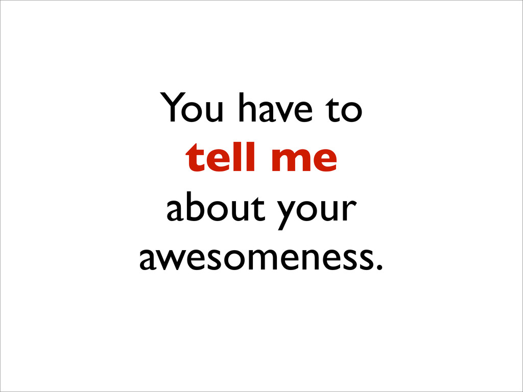You have to tell me about your awesomeness.
