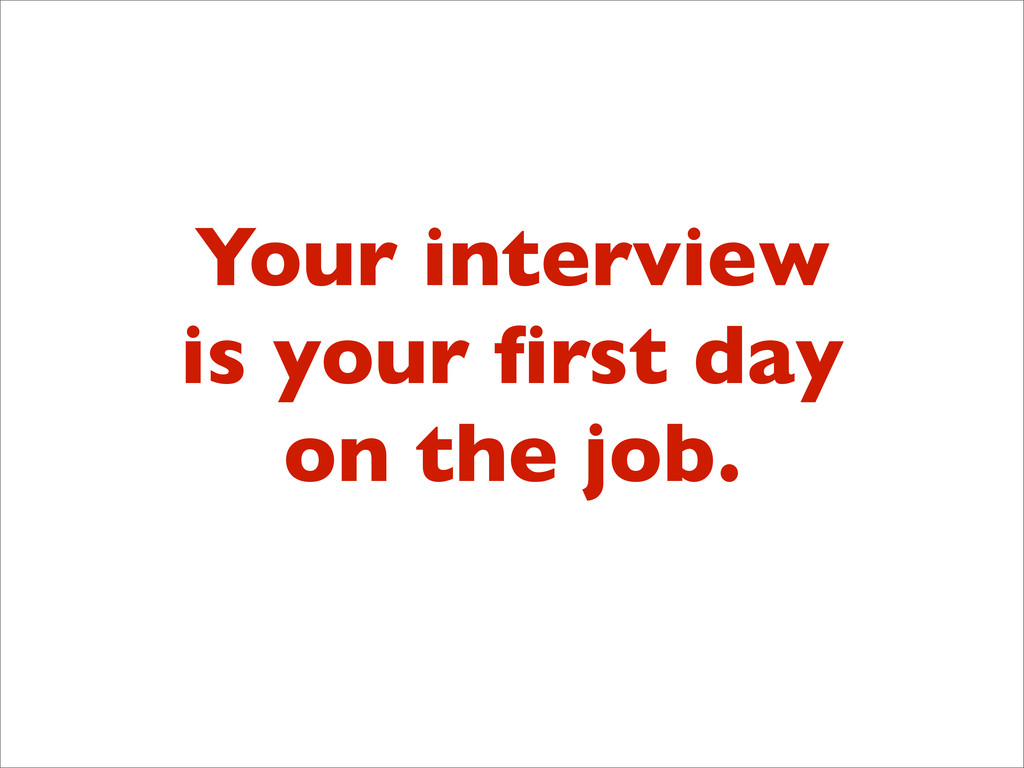 Your interview is your first day on the job.