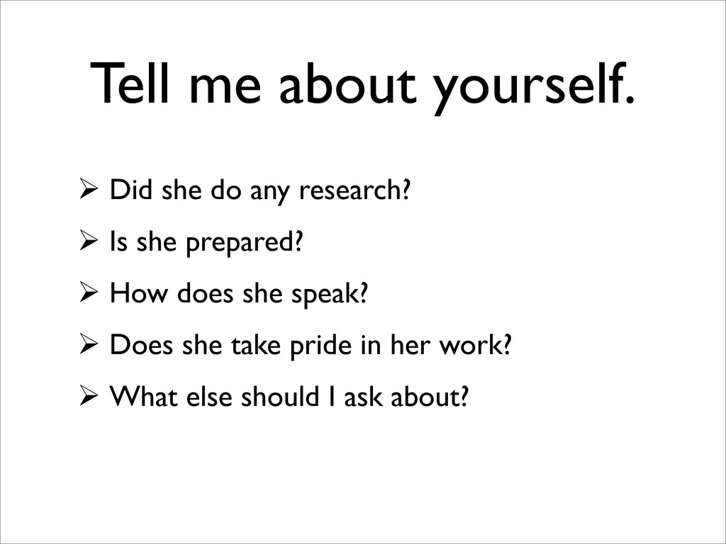 Tell me about yourself.  Did she do any resear...