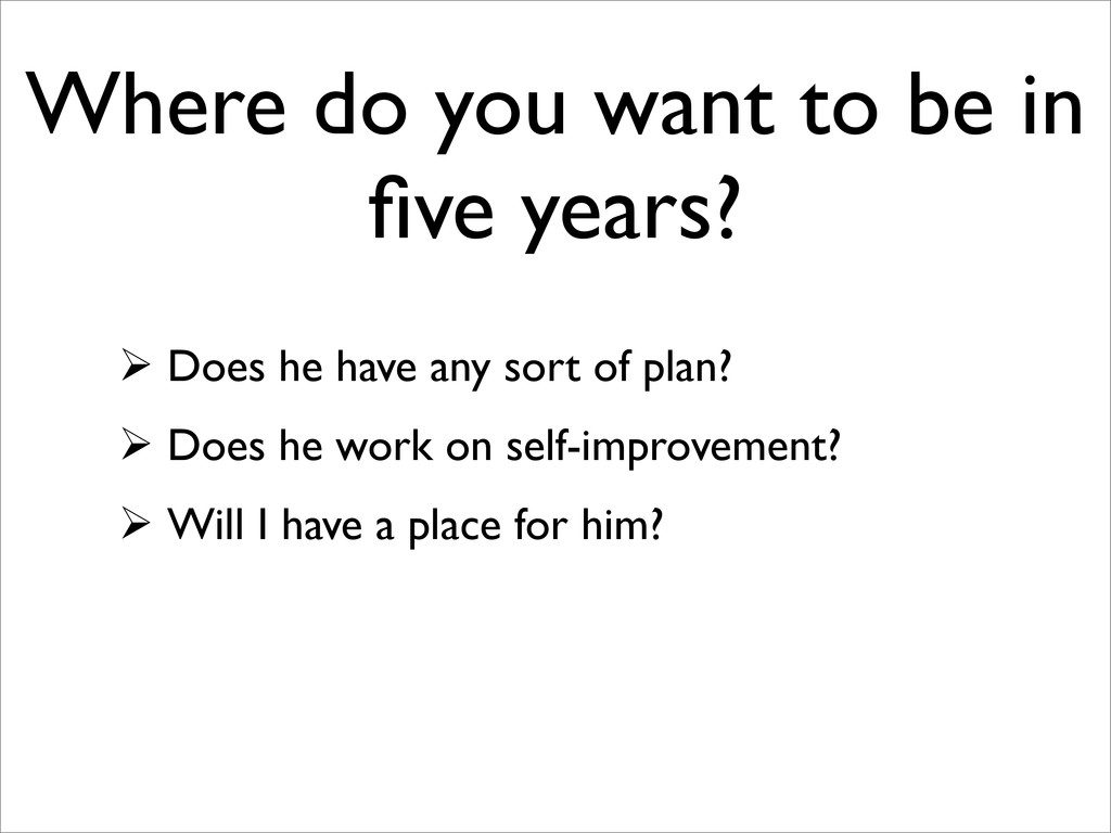 Where do you want to be in five years?  Does he...