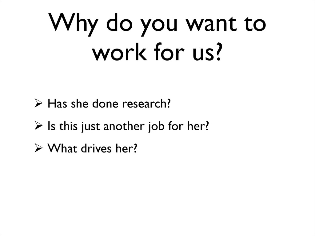 Why do you want to work for us?  Has she done ...