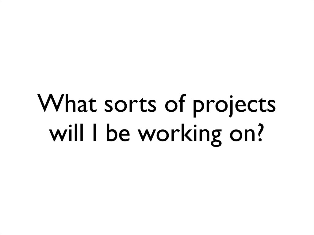 What sorts of projects will I be working on?