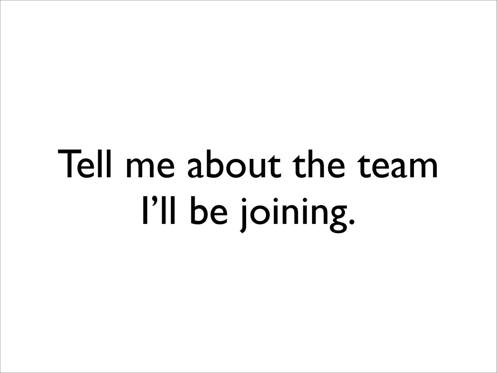 Tell me about the team I'll be joining.