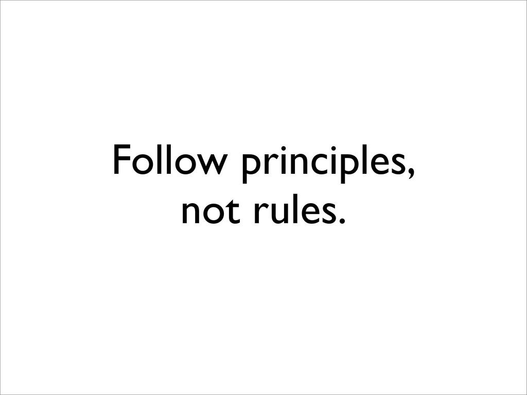 Follow principles, not rules.