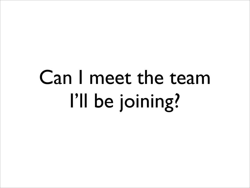Can I meet the team I'll be joining?