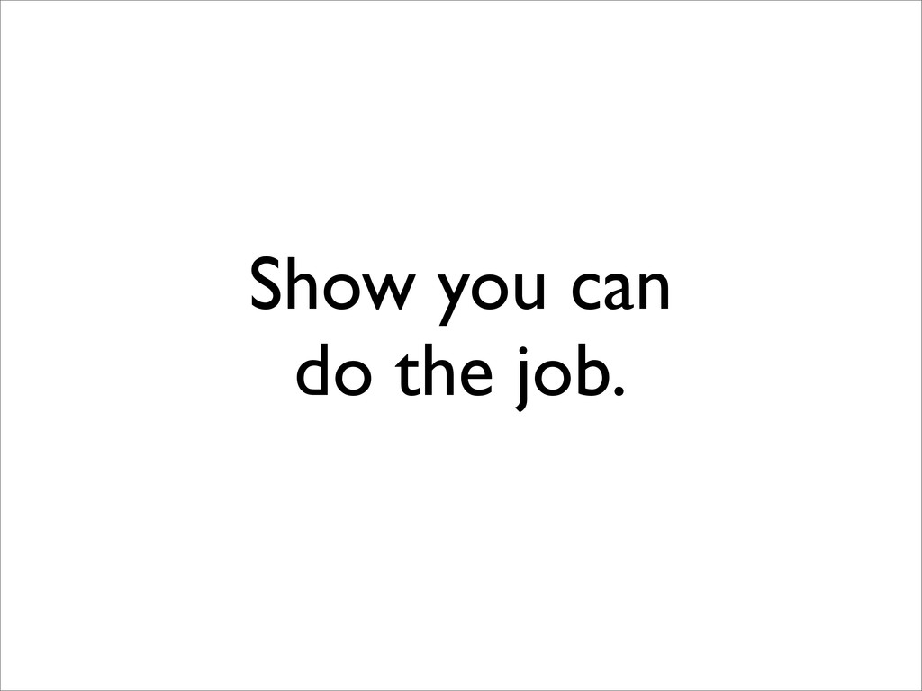 Show you can do the job.