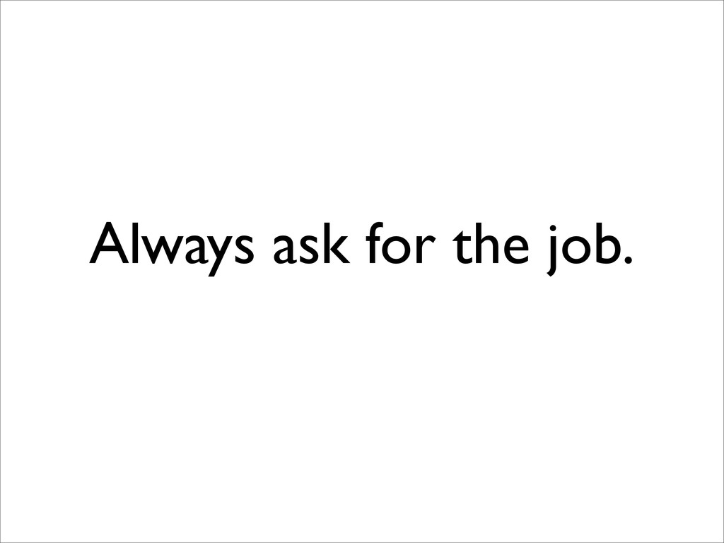 Always ask for the job.
