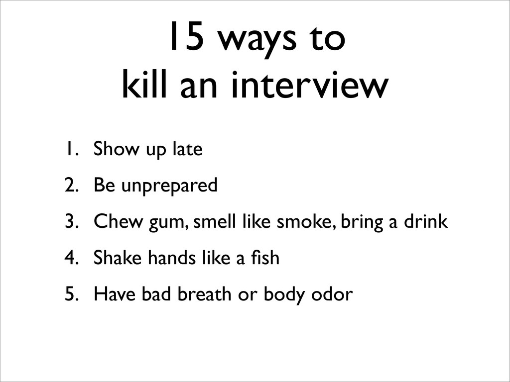 15 ways to kill an interview 1. Show up late 2....