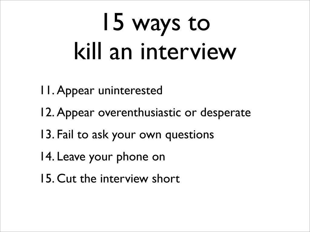 15 ways to kill an interview 11. Appear uninter...