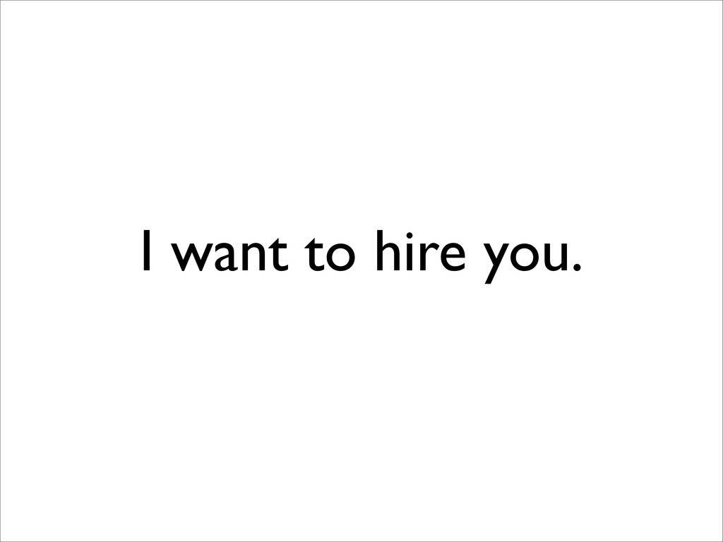 I want to hire you.