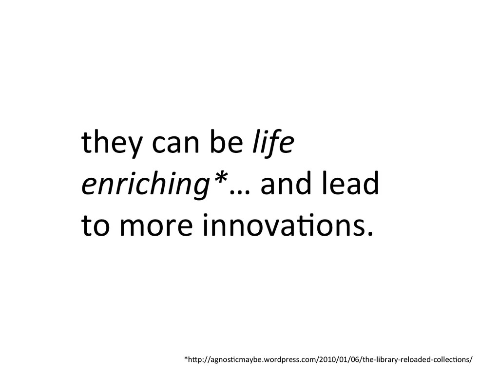 they can be life  enriching*… an...