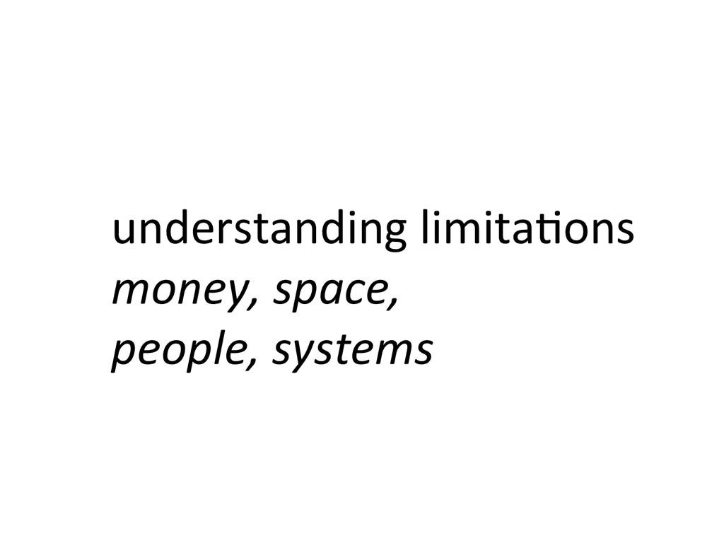 understanding limita&ons  money, space...