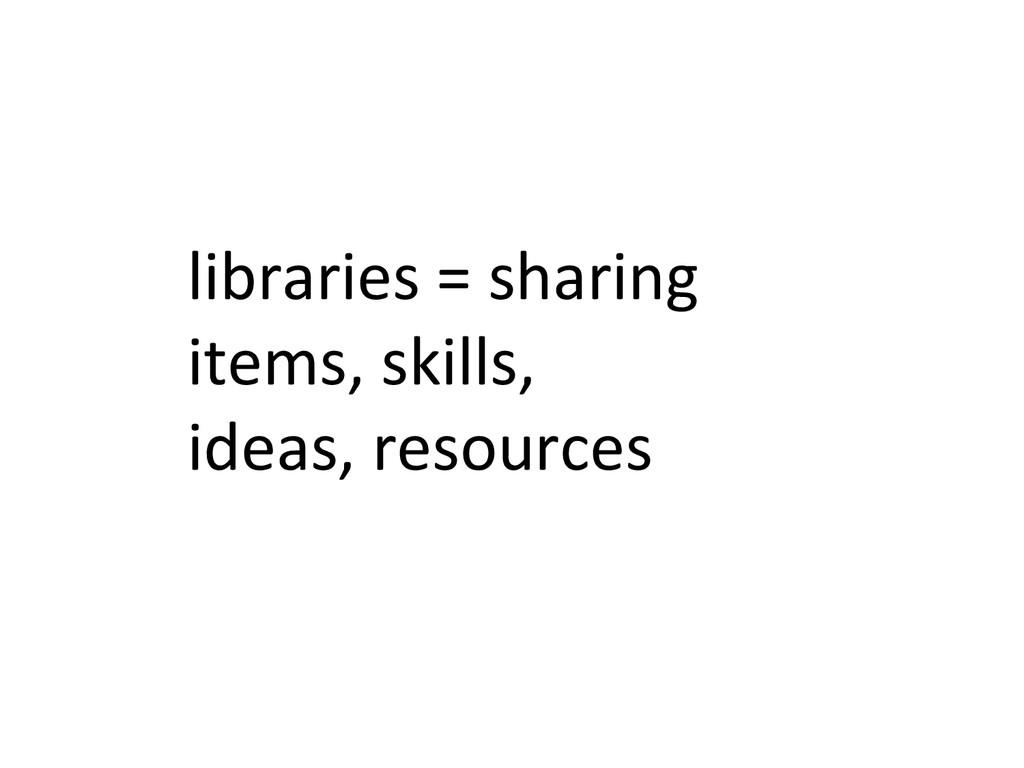 libraries = sharing  items, skills,...