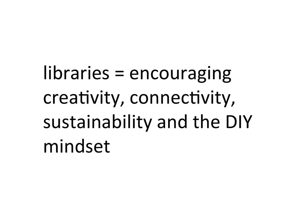 libraries = encouraging  crea&vity, ...
