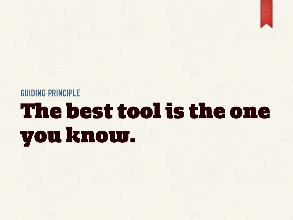 GUIDING PRINCIPLE The best tool is the one you ...
