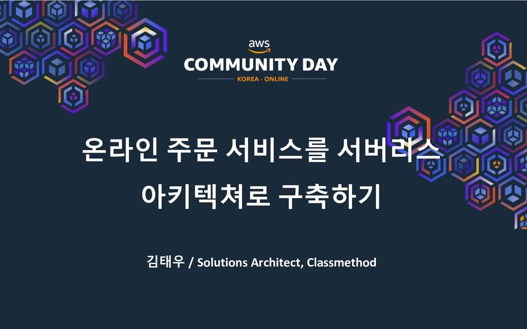 온라인 주문 서비스를 서버리스 아키텍쳐로 구축하기 김태우 / Solutions Arc...