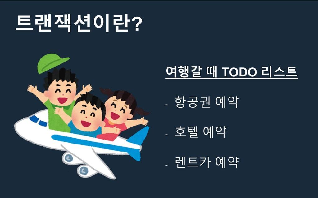 트랜잭션이란? 여행갈 때 TODO 리스트 - 항공권 예약 - 호텔 예약 - 렌트카 예약