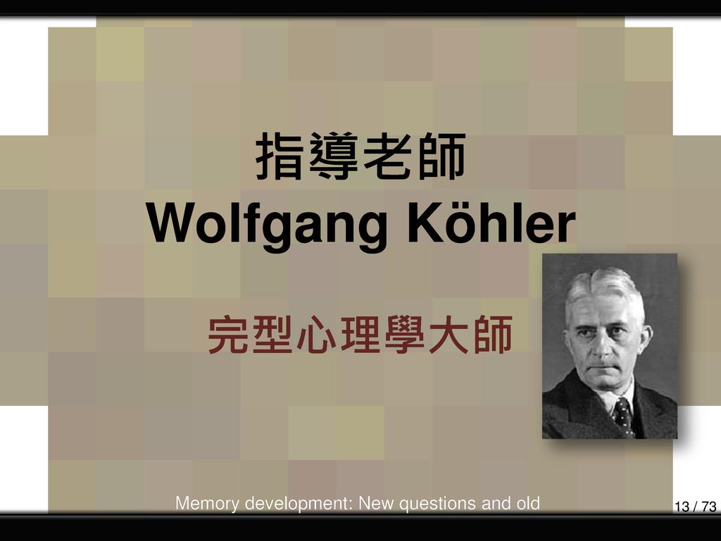 指導老師 Wolfgang Köhler 完型心理學大師 Memory development...