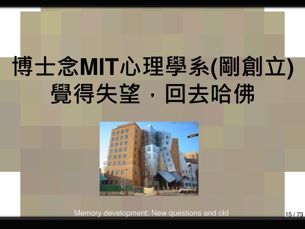 博士念MIT心理學系(剛創立) 覺得失望,回去哈佛 Memory development: N...