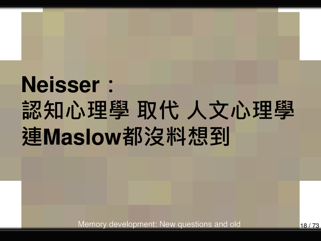 Neisser: 認知心理學 取代 人文心理學 連Maslow都沒料想到 Memory dev...