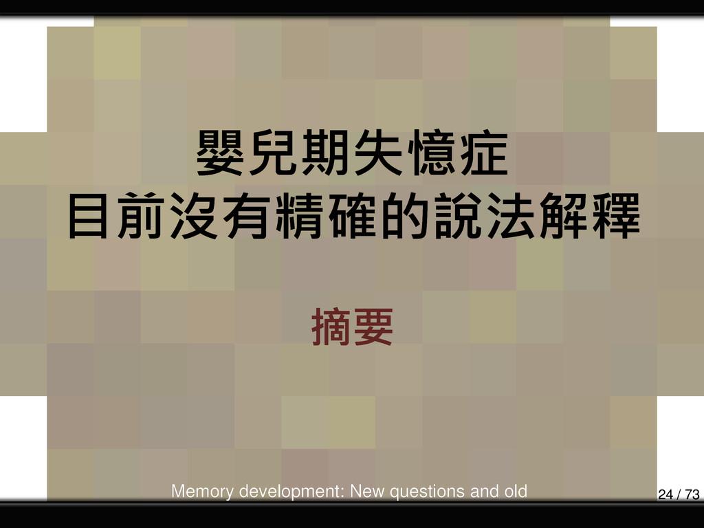嬰兒期失憶症 目前沒有精確的說法解釋 摘要 Memory development: New q...