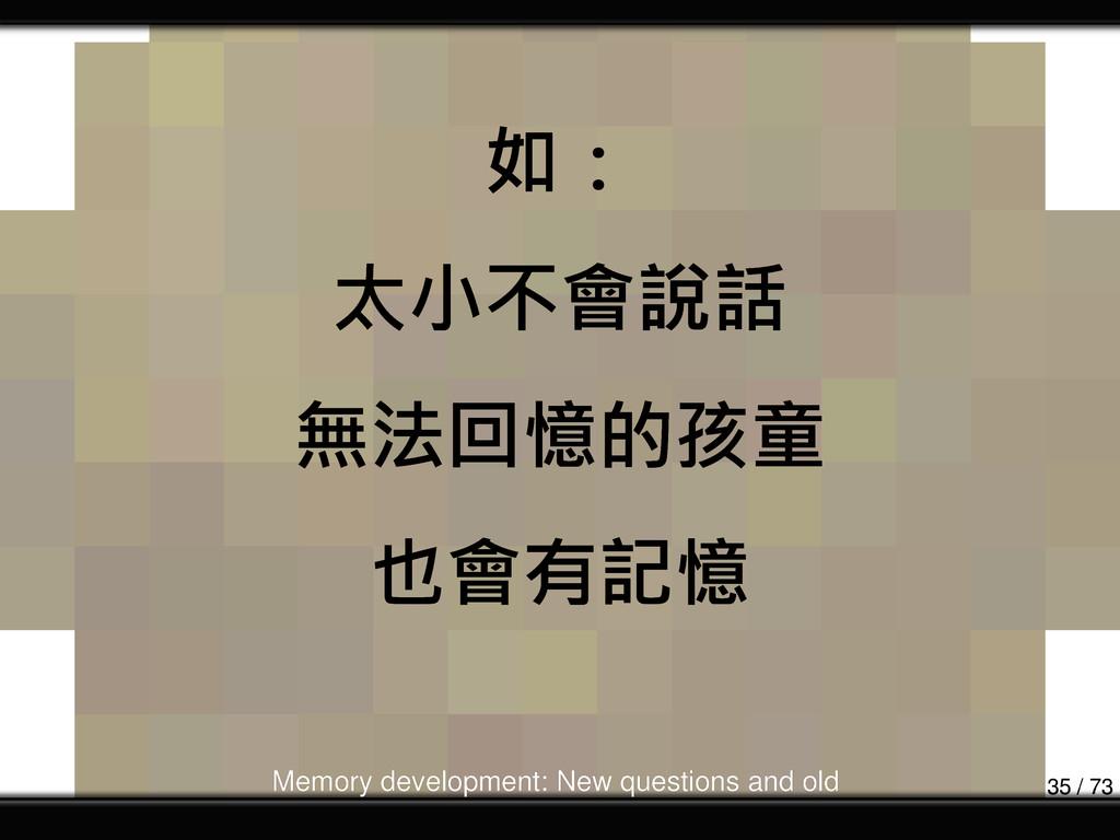 如: 太小不會說話 無法回憶的孩童 也會有記憶 Memory development: New...