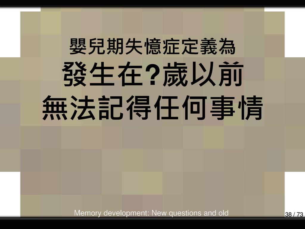 嬰兒期失憶症定義為 發生在?歲以前 無法記得任何事情 Memory development: ...