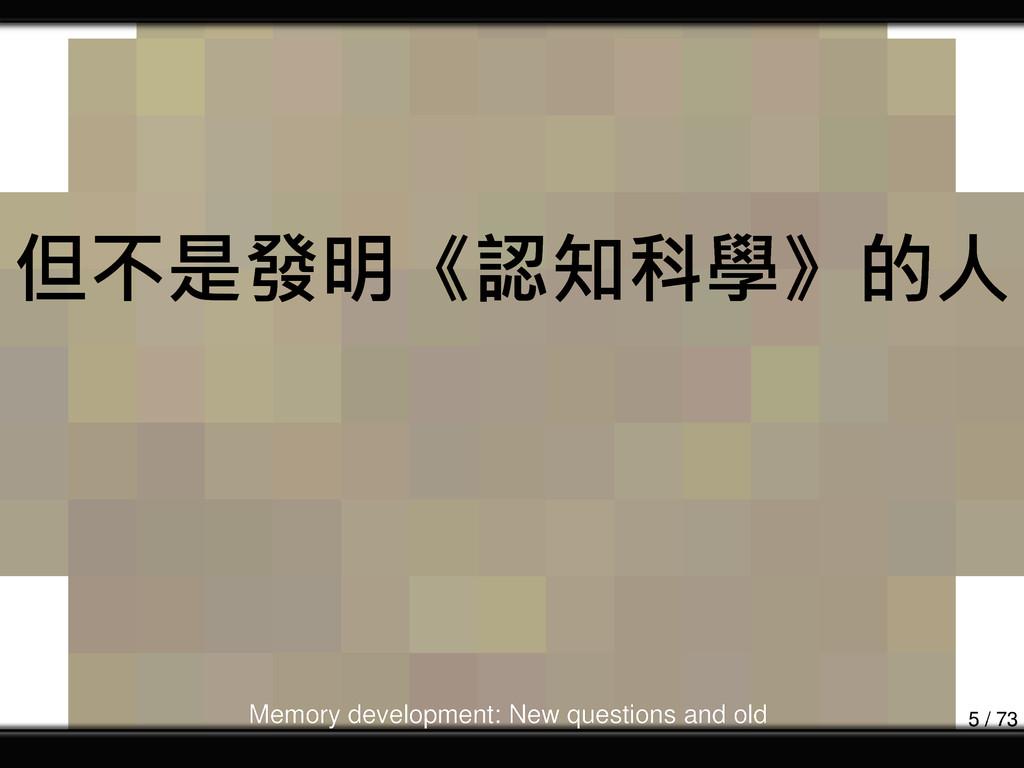 但不是發明《認知科學》的人 Memory development: New questions...